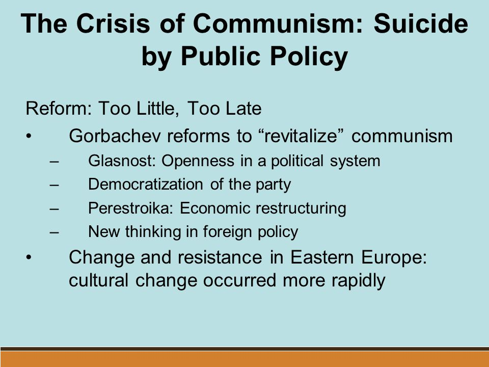 "The Crisis of Communism: Suicide by Public Policy Reform: Too Little, Too Late Gorbachev reforms to ""revitalize"" communism –Glasnost: Openness in a po"