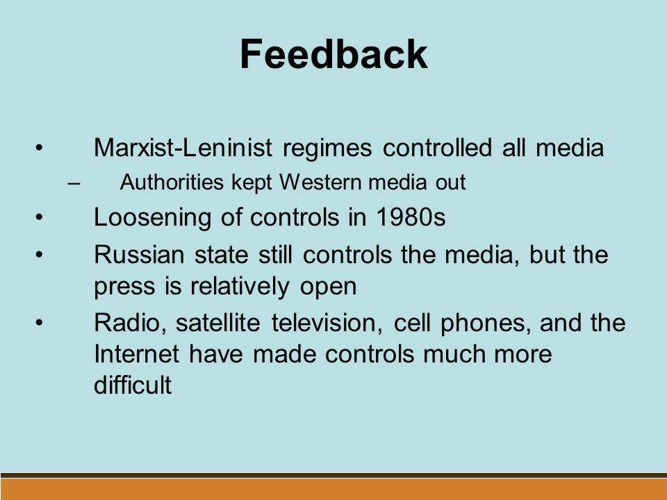 Feedback Marxist-Leninist regimes controlled all media –Authorities kept Western media out Loosening of controls in 1980s Russian state still controls