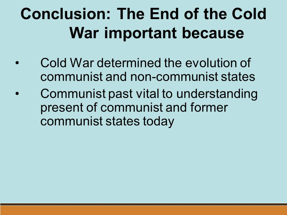 Conclusion: The End of the Cold War important because Cold War determined the evolution of communist and non-communist states Communist past vital to