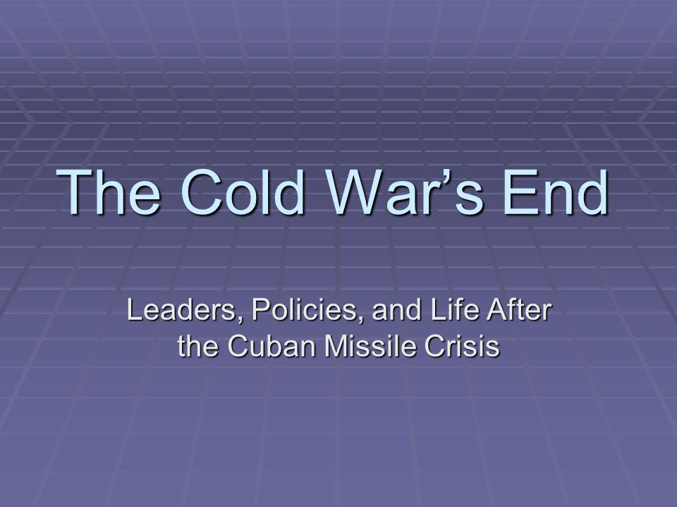 The Cold War's End Leaders, Policies, and Life After the Cuban Missile Crisis
