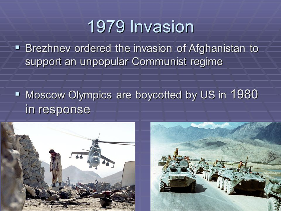 1979 Invasion  Brezhnev ordered the invasion of Afghanistan to support an unpopular Communist regime  Moscow Olympics are boycotted by US in 1980 in response