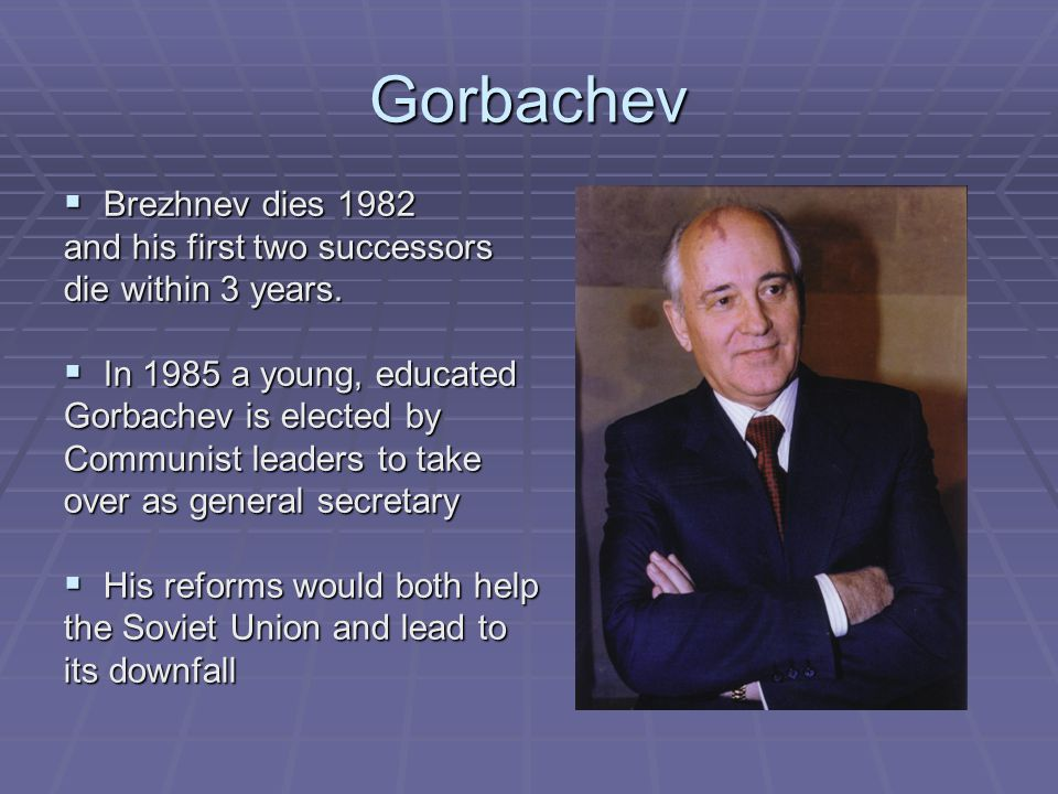 Gorbachev  Brezhnev dies 1982 and his first two successors die within 3 years.
