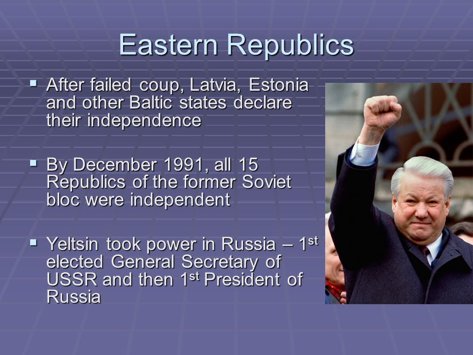 Eastern Republics  After failed coup, Latvia, Estonia and other Baltic states declare their independence  By December 1991, all 15 Republics of the former Soviet bloc were independent  Yeltsin took power in Russia – 1 st elected General Secretary of USSR and then 1 st President of Russia