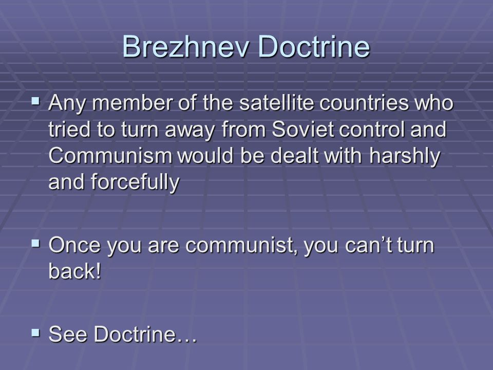 Brezhnev Doctrine  Any member of the satellite countries who tried to turn away from Soviet control and Communism would be dealt with harshly and forcefully  Once you are communist, you can't turn back.