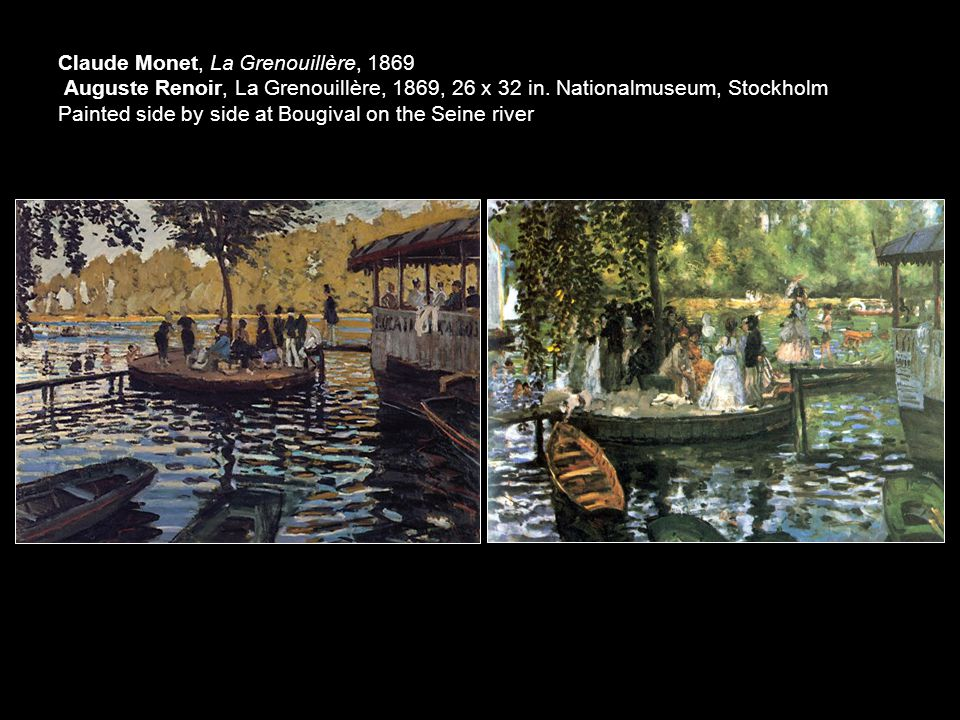 Claude Monet, La Grenouillère, 1869 Auguste Renoir, La Grenouillère, 1869, 26 x 32 in. Nationalmuseum, Stockholm Painted side by side at Bougival on t