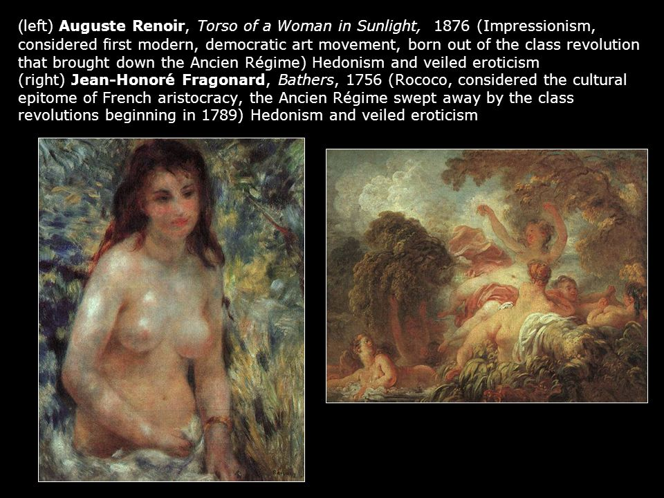 ( left) Auguste Renoir, Torso of a Woman in Sunlight, 1876 (Impressionism, considered first modern, democratic art movement, born out of the class revolution that brought down the Ancien Régime) Hedonism and veiled eroticism (right) Jean-Honoré Fragonard, Bathers, 1756 (Rococo, considered the cultural epitome of French aristocracy, the Ancien Régime swept away by the class revolutions beginning in 1789) Hedonism and veiled eroticism
