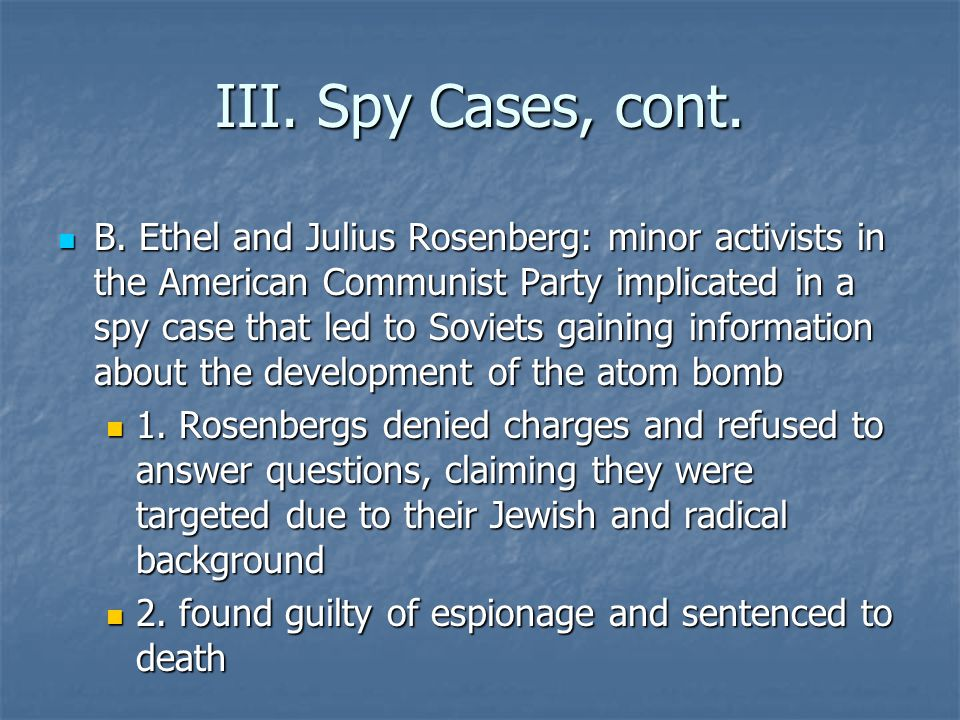 III. Spy Cases, cont. B. Ethel and Julius Rosenberg: minor activists in the American Communist Party implicated in a spy case that led to Soviets gain
