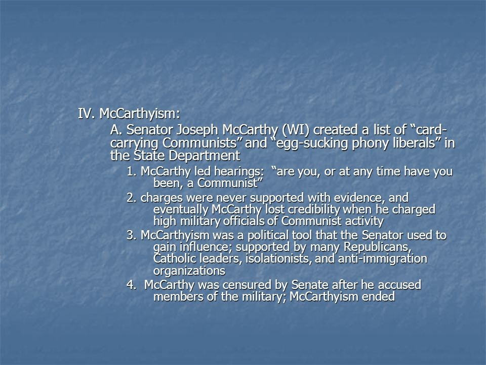 "IV. McCarthyism: A. Senator Joseph McCarthy (WI) created a list of ""card- carrying Communists"" and ""egg-sucking phony liberals"" in the State Departmen"