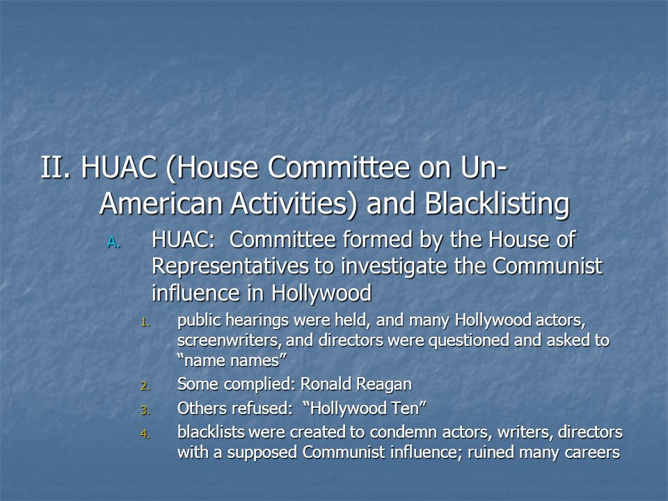 II. HUAC (House Committee on Un- American Activities) and Blacklisting A. HUAC: Committee formed by the House of Representatives to investigate the Co