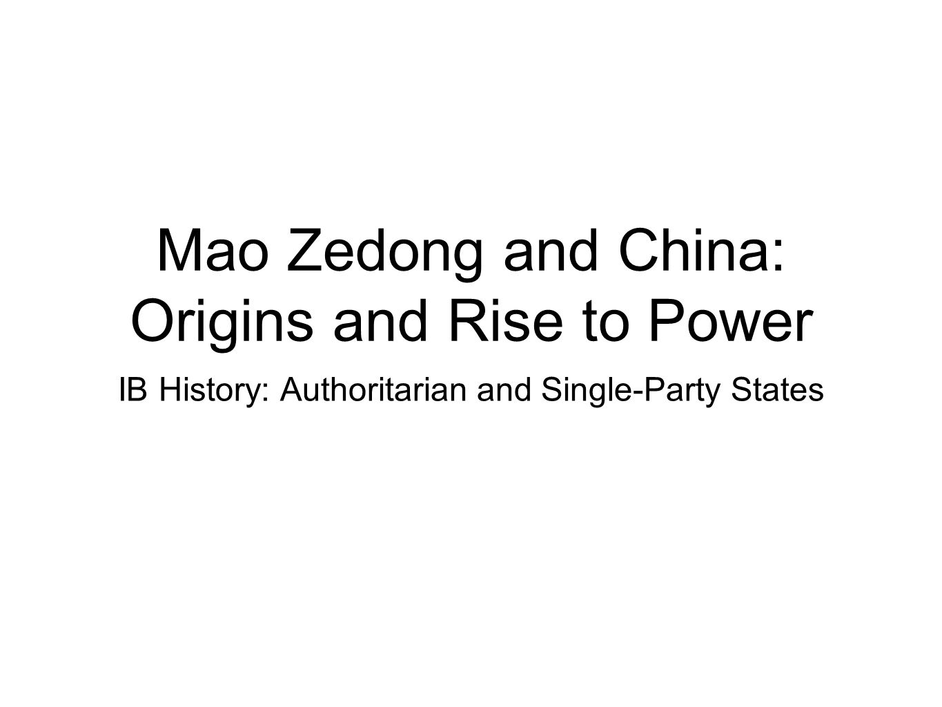 Mao Zedong and China: Origins and Rise to Power IB History: Authoritarian and Single-Party States
