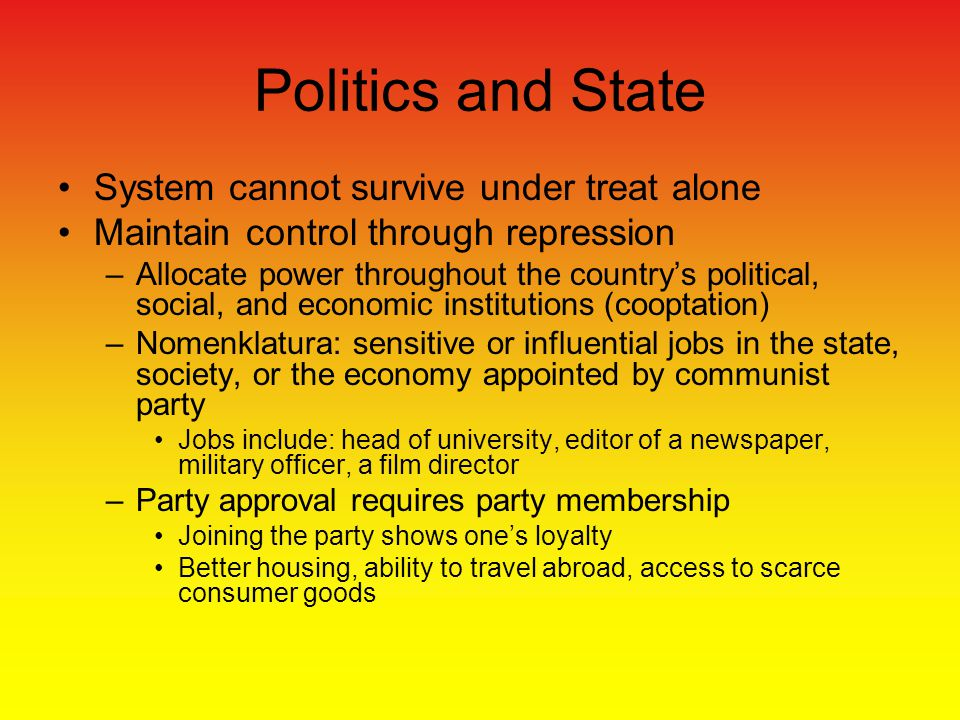 System cannot survive under treat alone Maintain control through repression –Allocate power throughout the country's political, social, and economic institutions (cooptation) –Nomenklatura: sensitive or influential jobs in the state, society, or the economy appointed by communist party Jobs include: head of university, editor of a newspaper, military officer, a film director –Party approval requires party membership Joining the party shows one's loyalty Better housing, ability to travel abroad, access to scarce consumer goods Politics and State