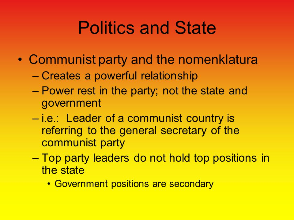 Communist party and the nomenklatura –Creates a powerful relationship –Power rest in the party; not the state and government –i.e.: Leader of a communist country is referring to the general secretary of the communist party –Top party leaders do not hold top positions in the state Government positions are secondary Politics and State