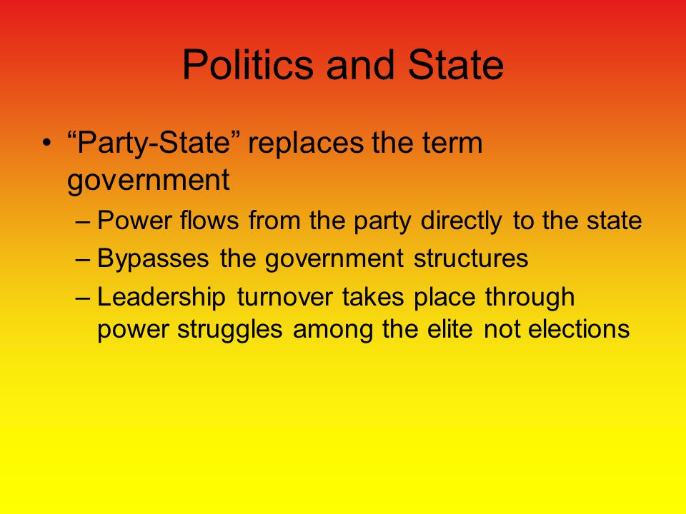 Party-State replaces the term government –Power flows from the party directly to the state –Bypasses the government structures –Leadership turnover takes place through power struggles among the elite not elections Politics and State