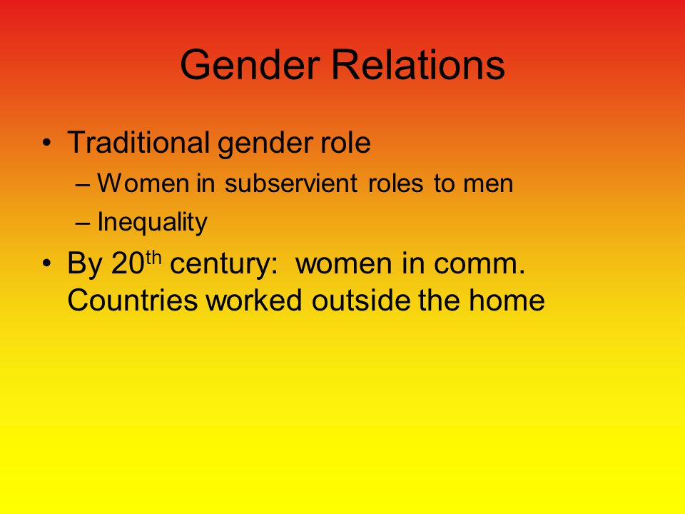 Gender Relations Traditional gender role –Women in subservient roles to men –Inequality By 20 th century: women in comm.