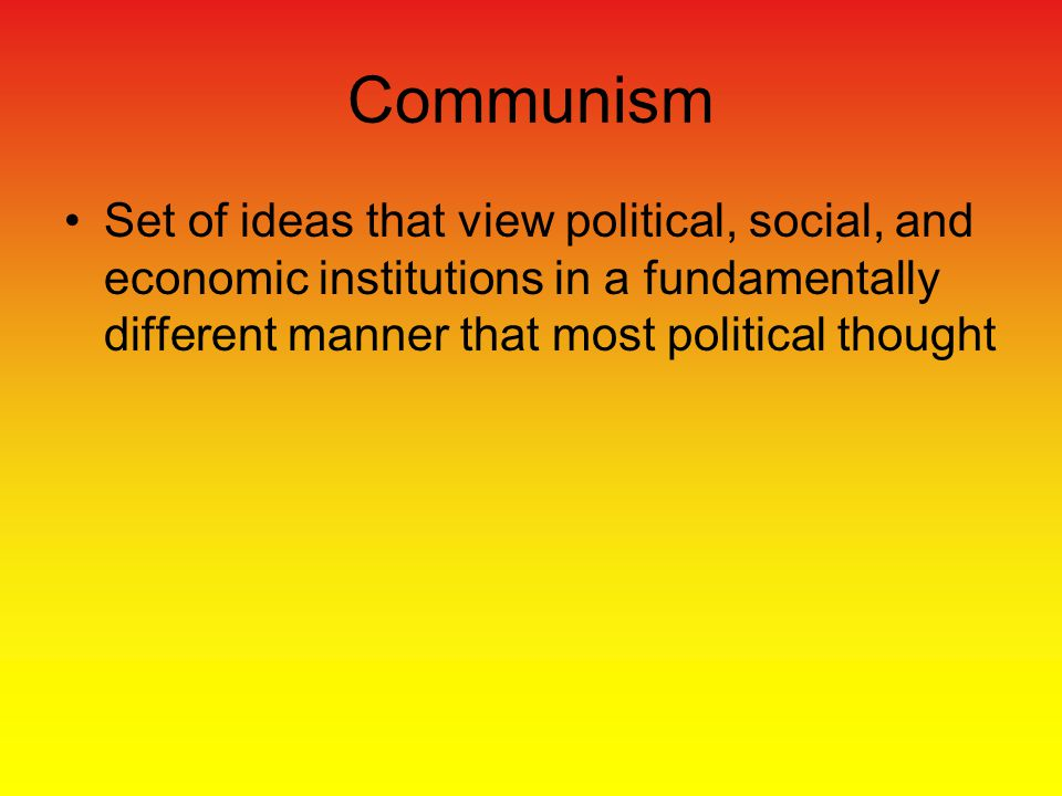 Communism Set of ideas that view political, social, and economic institutions in a fundamentally different manner that most political thought