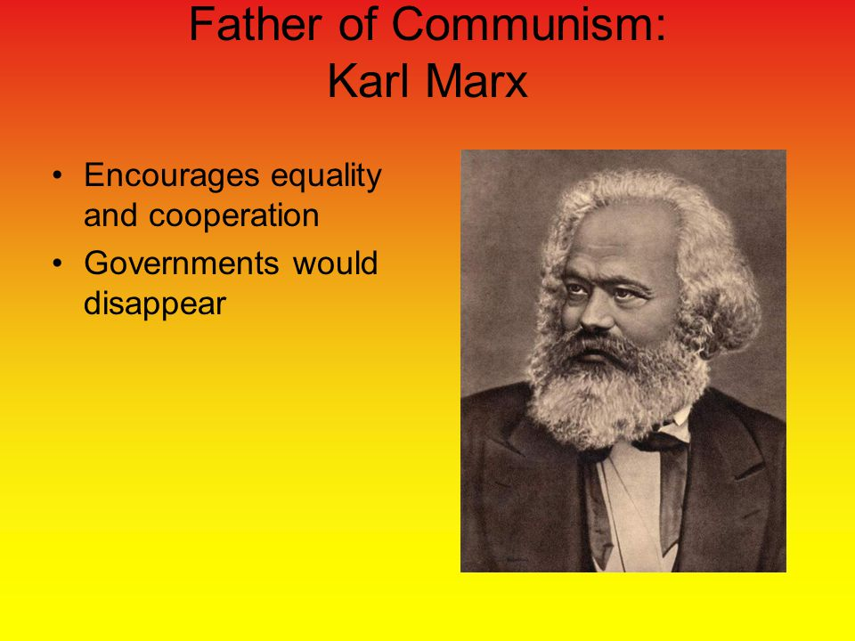 Father of Communism: Karl Marx Encourages equality and cooperation Governments would disappear