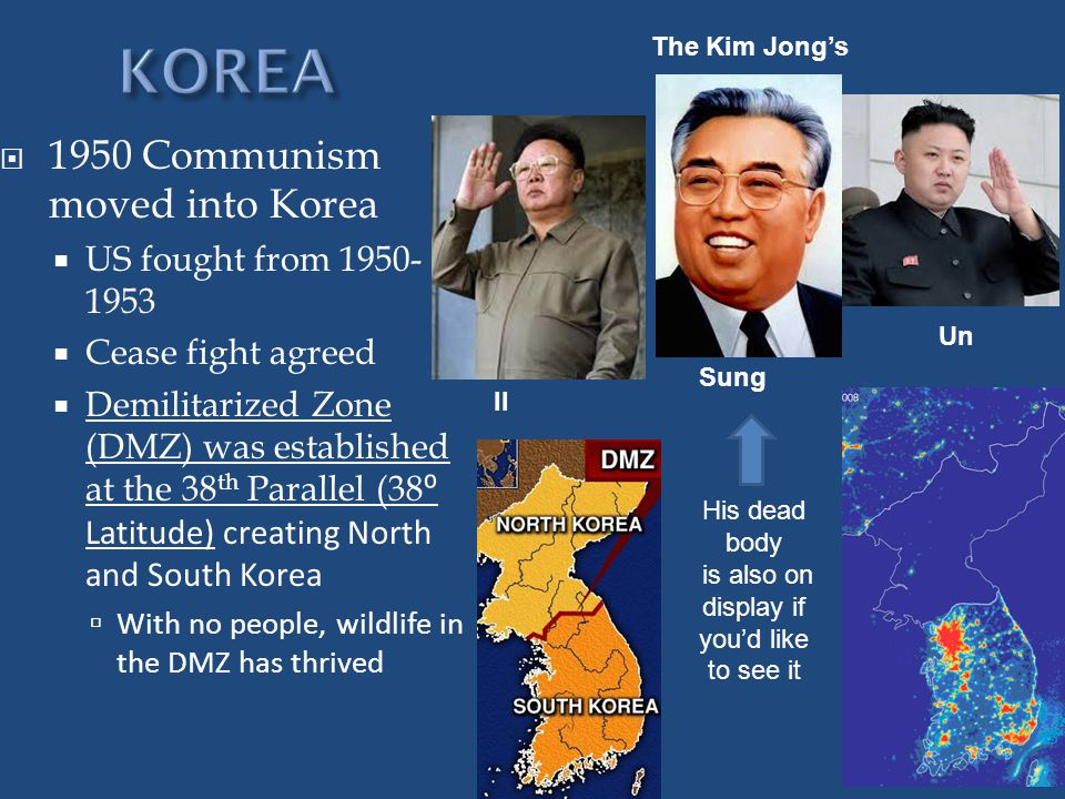 1950 Communism moved into Korea  US fought from 1950- 1953  Cease fight agreed  Demilitarized Zone (DMZ) was established at the 38 th Parallel (38 ⁰ Latitude) creating North and South Korea  With no people, wildlife in the DMZ has thrived The Kim Jong's Sung Un Il His dead body is also on display if you'd like to see it