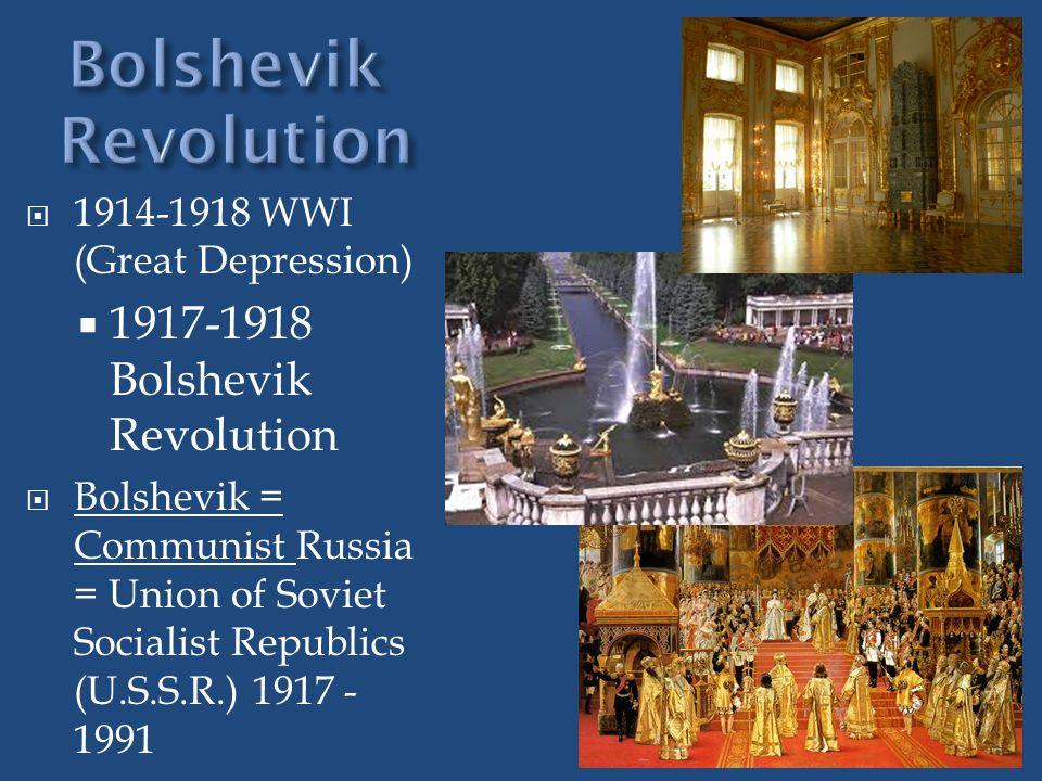  1914-1918 WWI (Great Depression)  1917-1918 Bolshevik Revolution  Bolshevik = Communist Russia = Union of Soviet Socialist Republics (U.S.S.R.) 1917 - 1991