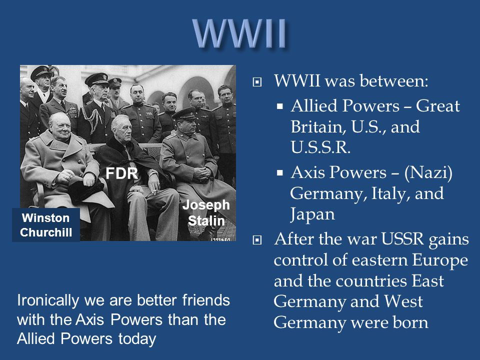  WWII was between:  Allied Powers – Great Britain, U.S., and U.S.S.R.