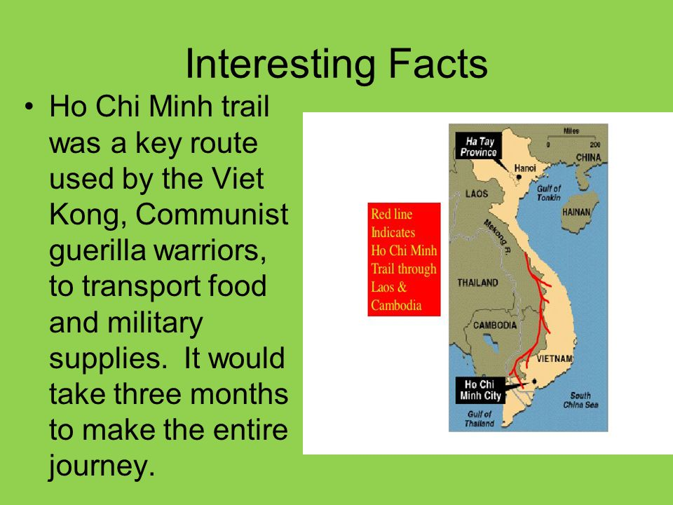 Interesting Facts Ho Chi Minh trail was a key route used by the Viet Kong, Communist guerilla warriors, to transport food and military supplies. It wo