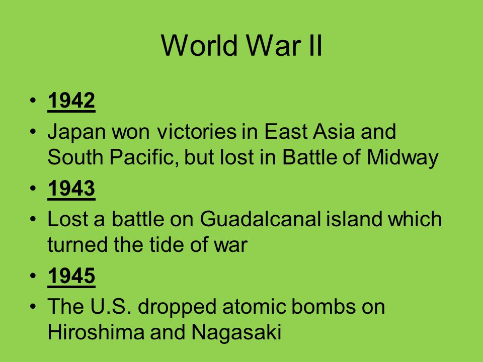 World War II 1942 Japan won victories in East Asia and South Pacific, but lost in Battle of Midway 1943 Lost a battle on Guadalcanal island which turn