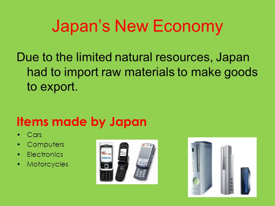 Japan's New Economy Due to the limited natural resources, Japan had to import raw materials to make goods to export. Items made by Japan Cars Computer
