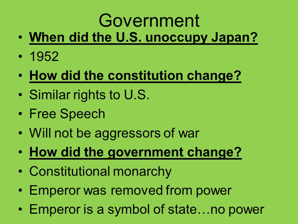 Government When did the U.S. unoccupy Japan? 1952 How did the constitution change? Similar rights to U.S. Free Speech Will not be aggressors of war Ho