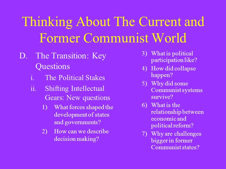 Thinking About The Current and Former Communist World D.The Transition: Key Questions i.The Political Stakes ii.Shifting Intellectual Gears: New questions 1)What forces shaped the development of states and governments.