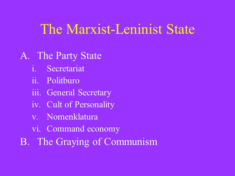 The Marxist-Leninist State A.The Party State i.Secretariat ii.Politburo iii.General Secretary iv.Cult of Personality v.Nomenklatura vi.Command economy B.The Graying of Communism