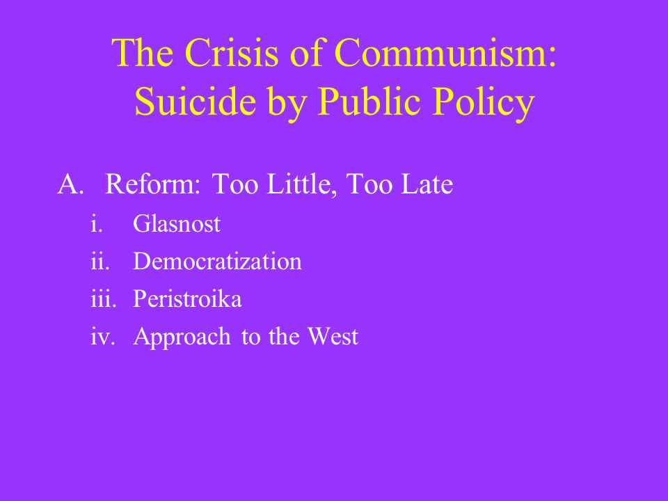 The Crisis of Communism: Suicide by Public Policy A.Reform: Too Little, Too Late i.Glasnost ii.Democratization iii.Peristroika iv.Approach to the West