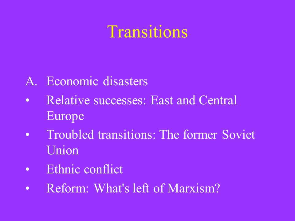 Transitions A.Economic disasters Relative successes: East and Central Europe Troubled transitions: The former Soviet Union Ethnic conflict Reform: What s left of Marxism