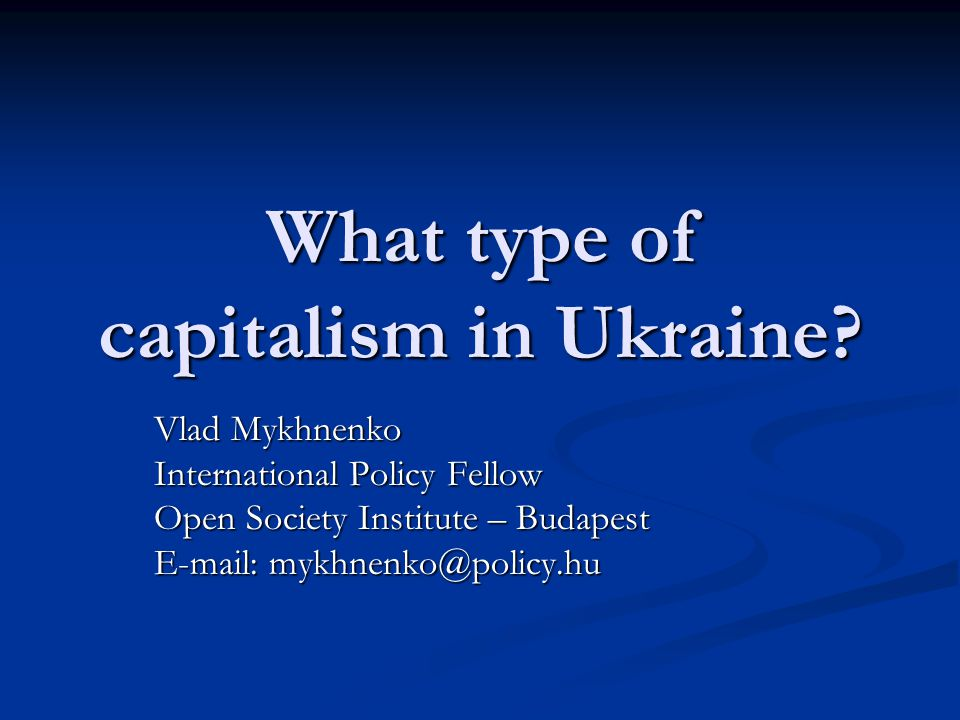 What type of capitalism in Ukraine? Vlad Mykhnenko International Policy Fellow Open Society Institute – Budapest E-mail: mykhnenko@policy.hu