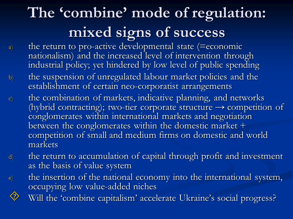 The 'combine' mode of regulation: mixed signs of success a) the return to pro-active developmental state (=economic nationalism) and the increased level of intervention through industrial policy; yet hindered by low level of public spending b) the suspension of unregulated labour market policies and the establishment of certain neo-corporatist arrangements c) the combination of markets, indicative planning, and networks (hybrid contracting); two-tier corporate structure → competition of conglomerates within international markets and negotiation between the conglomerates within the domestic market + competition of small and medium firms on domestic and world markets d) the return to accumulation of capital through profit and investment as the basis of value system e) the insertion of the national economy into the international system, occupying low value-added niches  Will the 'combine capitalism' accelerate Ukraine's social progress?