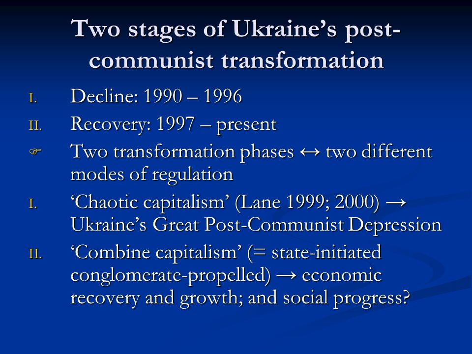 Two stages of Ukraine's post- communist transformation I. Decline: 1990 – 1996 II. Recovery: 1997 – present  Two transformation phases ↔ two differen