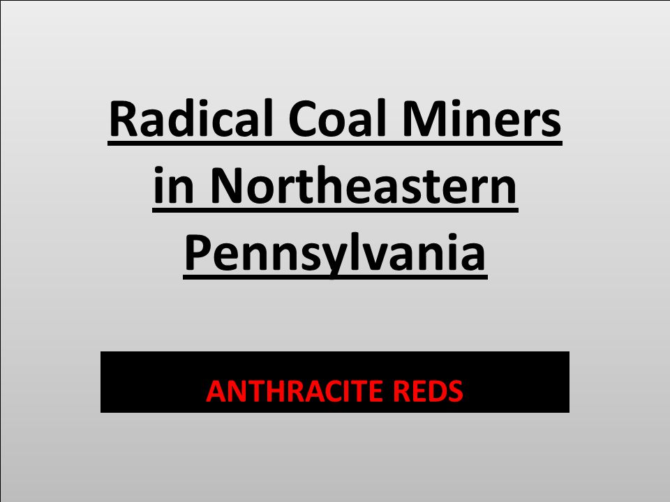 Radical Coal Miners in Northeastern Pennsylvania ANTHRACITE REDS