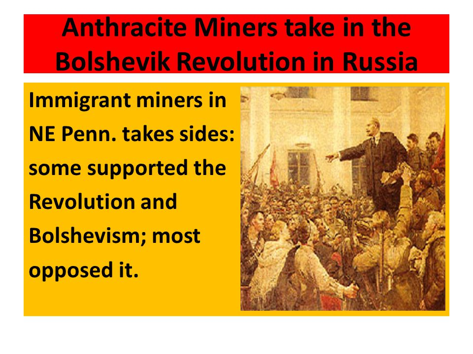 Anthracite Miners take in the Bolshevik Revolution in Russia Immigrant miners in NE Penn. takes sides: some supported the Revolution and Bolshevism; m