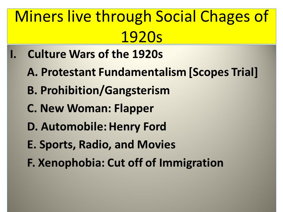 Miners live through Social Chages of 1920s I.Culture Wars of the 1920s A. Protestant Fundamentalism [Scopes Trial] B. Prohibition/Gangsterism C. New W