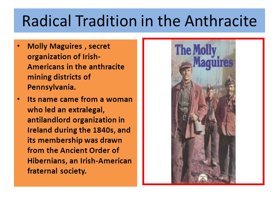 Radical Tradition in the Anthracite Molly Maguires, secret organization of Irish- Americans in the anthracite mining districts of Pennsylvania. Its na