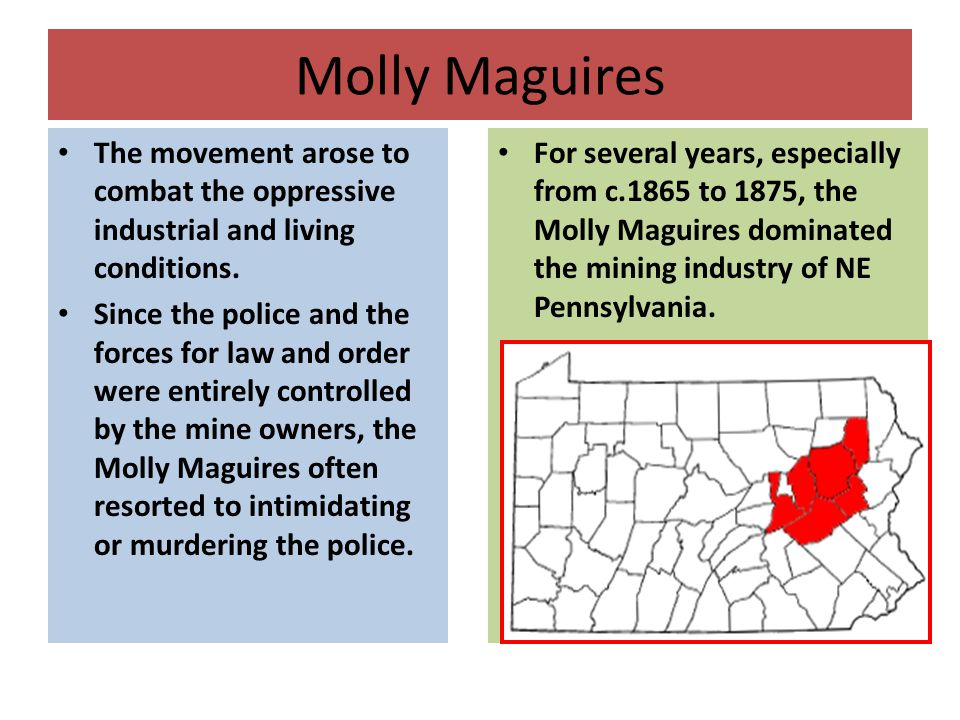 Molly Maguires The movement arose to combat the oppressive industrial and living conditions. Since the police and the forces for law and order were en