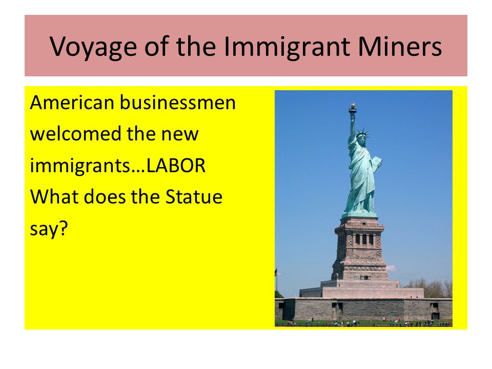 Voyage of the Immigrant Miners American businessmen welcomed the new immigrants…LABOR What does the Statue say?