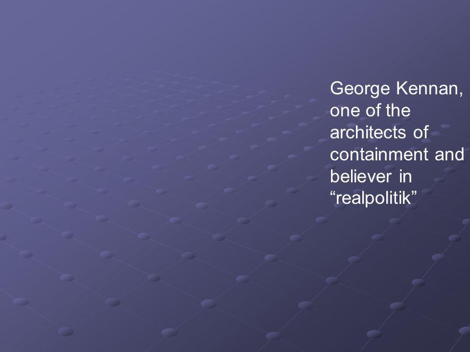 George Kennan, one of the architects of containment and believer in realpolitik