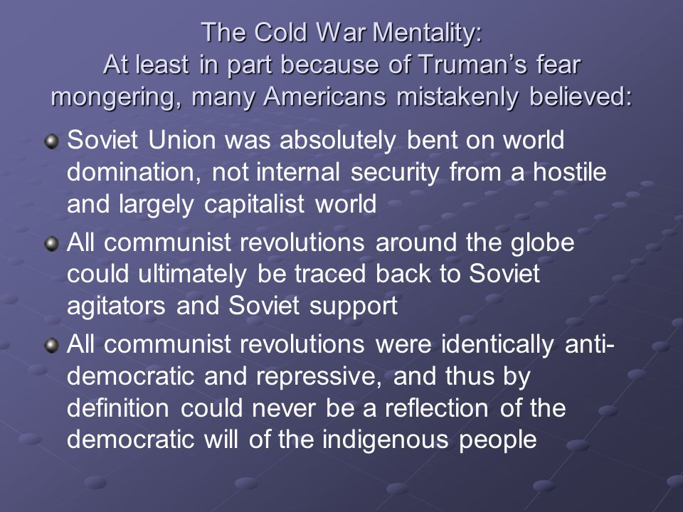 The Cold War Mentality: At least in part because of Truman's fear mongering, many Americans mistakenly believed: Soviet Union was absolutely bent on world domination, not internal security from a hostile and largely capitalist world All communist revolutions around the globe could ultimately be traced back to Soviet agitators and Soviet support All communist revolutions were identically anti- democratic and repressive, and thus by definition could never be a reflection of the democratic will of the indigenous people