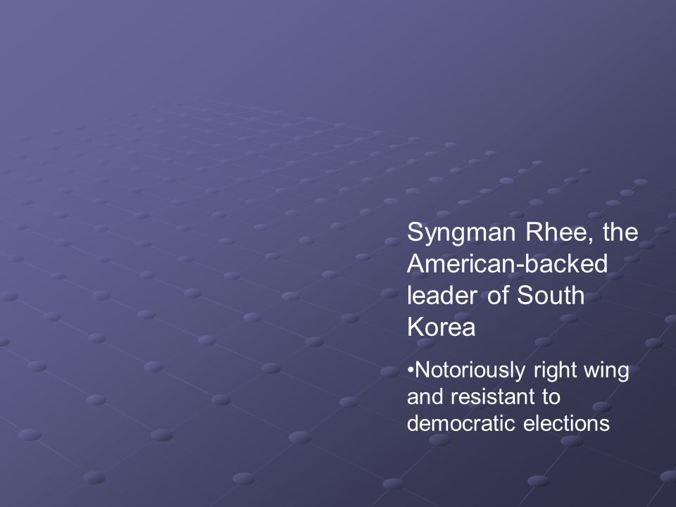 Syngman Rhee, the American-backed leader of South Korea Notoriously right wing and resistant to democratic elections
