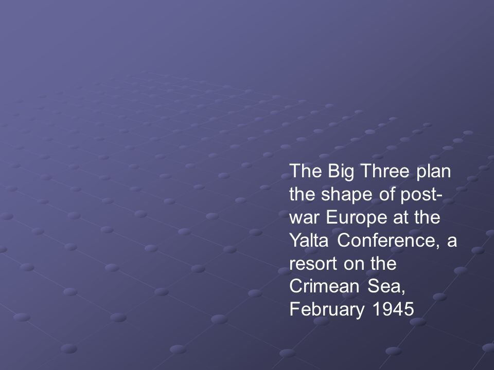 The Big Three plan the shape of post- war Europe at the Yalta Conference, a resort on the Crimean Sea, February 1945