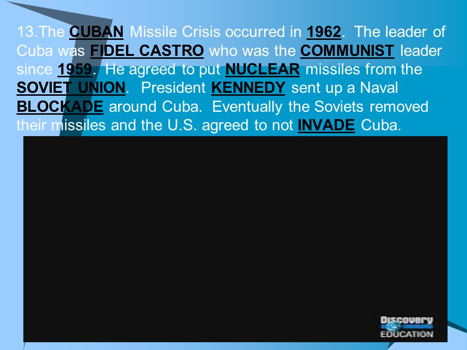 13.The CUBAN Missile Crisis occurred in 1962. The leader of Cuba was FIDEL CASTRO who was the COMMUNIST leader since 1959. He agreed to put NUCLEAR mi