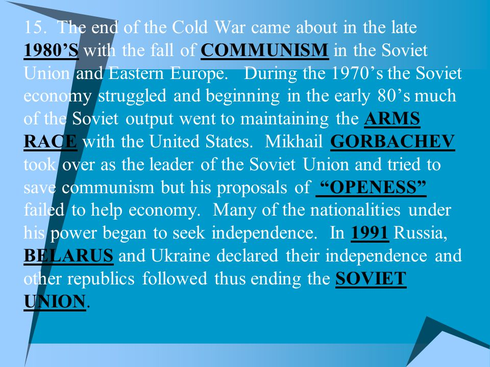  15. The end of the Cold War came about in the late 1980'S with the fall of COMMUNISM in the Soviet Union and Eastern Europe. During the 1970's the S
