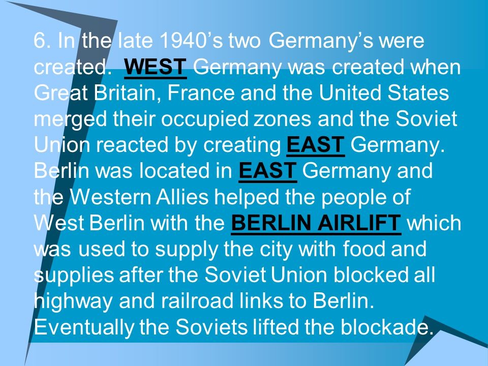 6. In the late 1940's two Germany's were created. WEST Germany was created when Great Britain, France and the United States merged their occupied zone