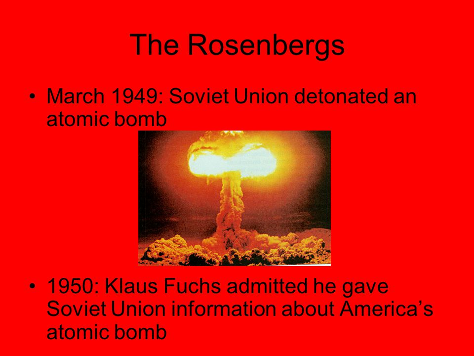 The Rosenbergs March 1949: Soviet Union detonated an atomic bomb 1950: Klaus Fuchs admitted he gave Soviet Union information about America's atomic bomb