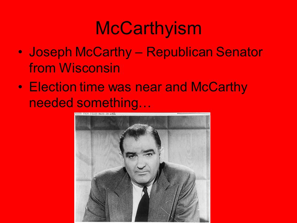 McCarthyism Joseph McCarthy – Republican Senator from Wisconsin Election time was near and McCarthy needed something…