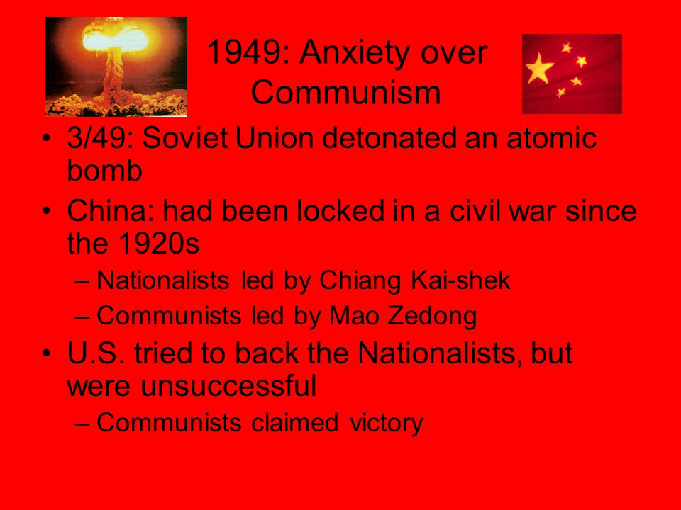 1949: Anxiety over Communism 3/49: Soviet Union detonated an atomic bomb China: had been locked in a civil war since the 1920s –Nationalists led by Chiang Kai-shek –Communists led by Mao Zedong U.S.